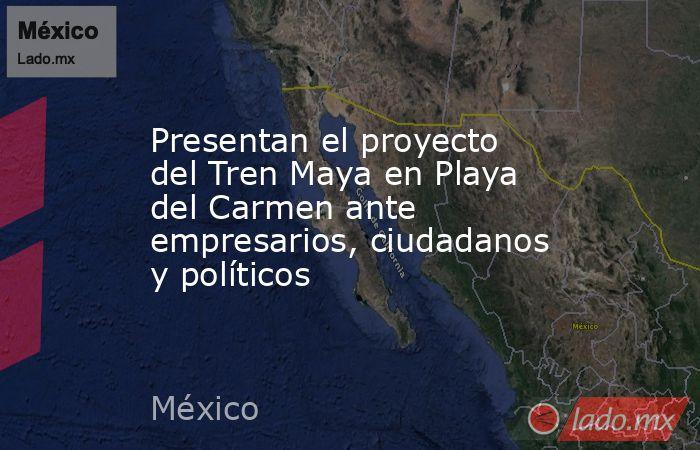 Presentan el proyecto del Tren Maya en Playa del Carmen ante empresarios, ciudadanos y políticos. Noticias en tiempo real