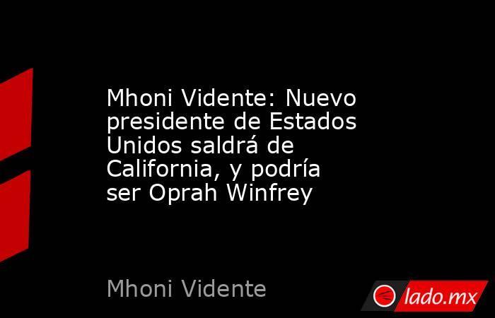 Mhoni Vidente: Nuevo presidente de Estados Unidos saldrá de California, y podría ser Oprah Winfrey. Noticias en tiempo real