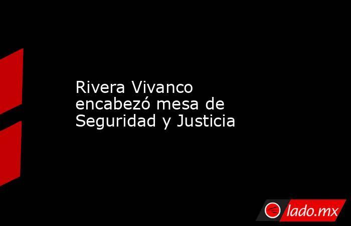 Rivera Vivanco encabezó mesa de Seguridad y Justicia. Noticias en tiempo real