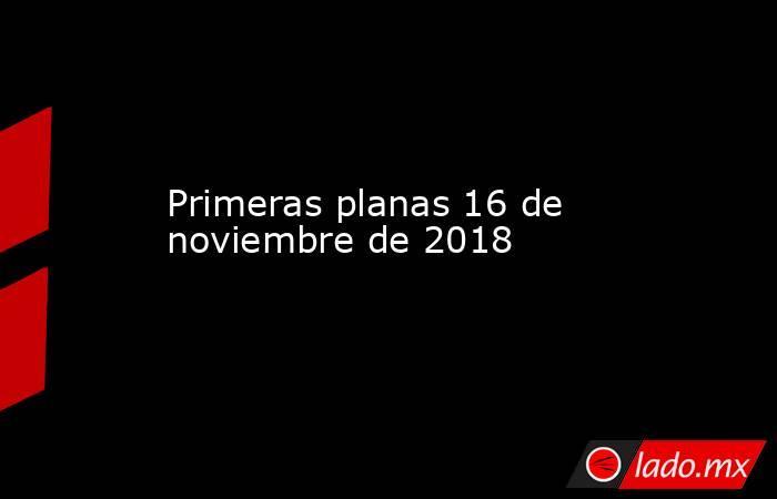 Primeras planas 16 de noviembre de 2018. Noticias en tiempo real