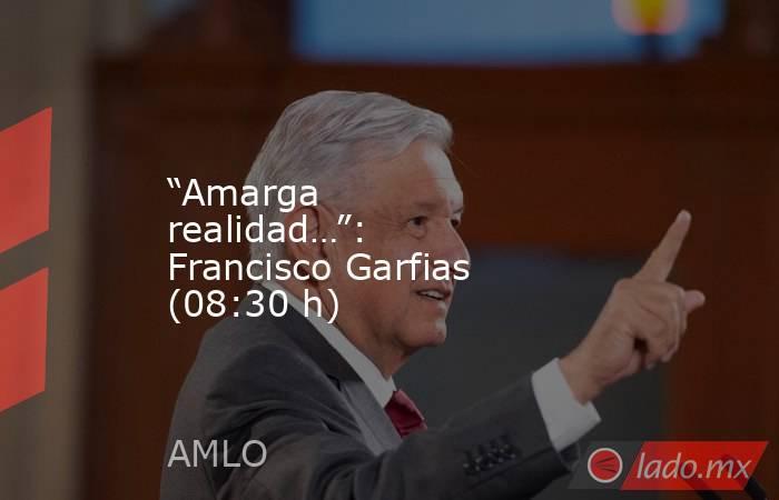"""""""Amarga realidad…"""": Francisco Garfias (08:30 h). Noticias en tiempo real"""