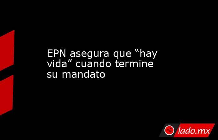 """EPN asegura que """"hay vida"""" cuando termine su mandato. Noticias en tiempo real"""