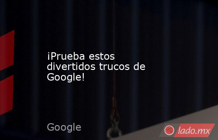 ¡Prueba estos divertidos trucos de Google!. Noticias en tiempo real