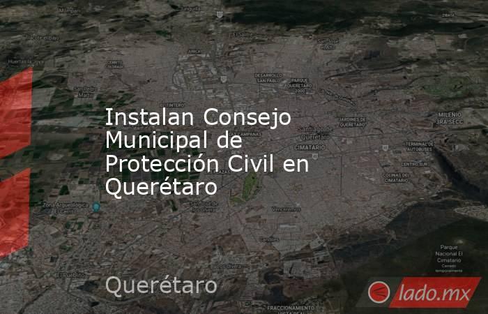 Instalan Consejo Municipal de Protección Civil en Querétaro. Noticias en tiempo real