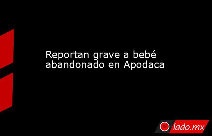 Reportan grave a bebé abandonado en Apodaca. Noticias en tiempo real