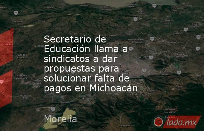 Secretario de Educación llama a sindicatos a dar propuestas para solucionar falta de pagos en Michoacán. Noticias en tiempo real