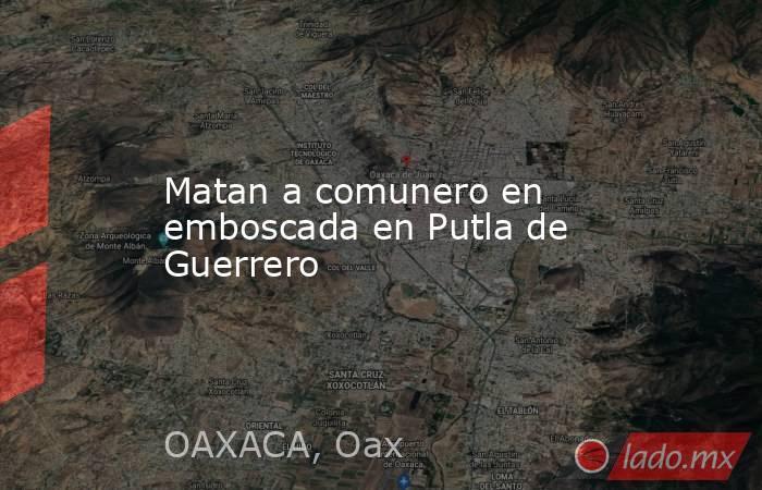 Matan a comunero en emboscada en Putla de Guerrero. Noticias en tiempo real