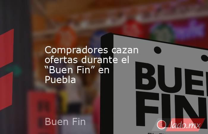 """Compradores cazan ofertas durante el """"Buen Fin"""" en Puebla. Noticias en tiempo real"""