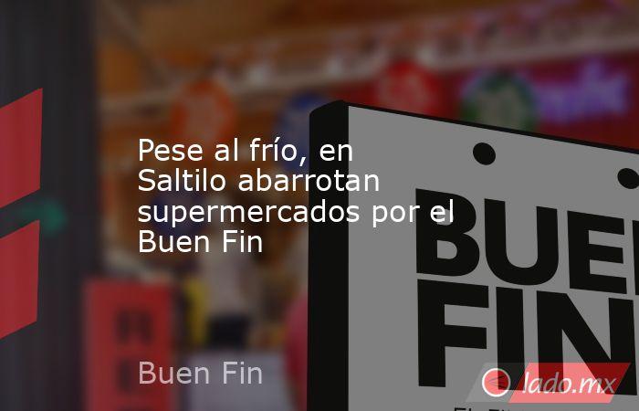 Pese al frío, en Saltilo abarrotan supermercados por el Buen Fin. Noticias en tiempo real