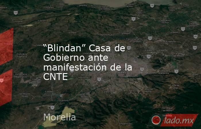 """""""Blindan"""" Casa de Gobierno ante manifestación de la CNTE. Noticias en tiempo real"""