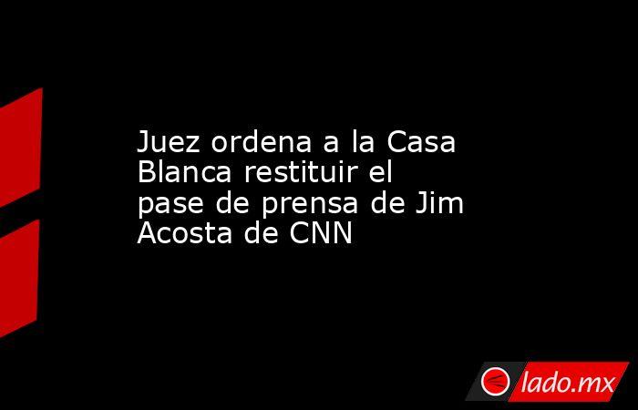 Juez ordena a la Casa Blanca restituir el pase de prensa de Jim Acosta de CNN. Noticias en tiempo real