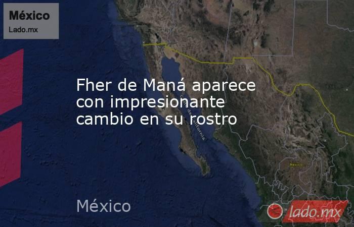 Fher de Maná aparece con impresionante cambio en su rostro. Noticias en tiempo real