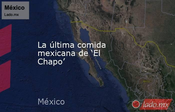 La última comida mexicana de 'El Chapo'. Noticias en tiempo real