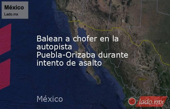 Balean a chofer en la autopista Puebla-Orizaba durante intento de asalto. Noticias en tiempo real