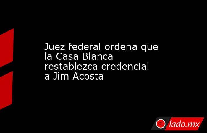 Juez federal ordena que la Casa Blanca restablezca credencial a Jim Acosta. Noticias en tiempo real