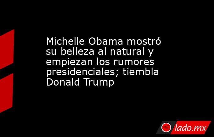 Michelle Obama mostró su belleza al natural y empiezan los rumores presidenciales; tiembla Donald Trump. Noticias en tiempo real