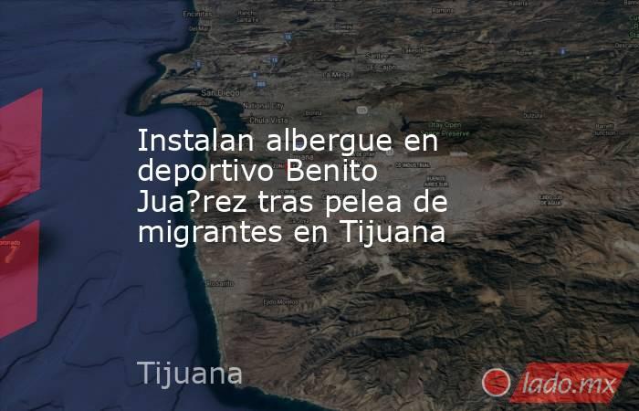 Instalan albergue en deportivo Benito Jua?rez tras pelea de migrantes en Tijuana. Noticias en tiempo real