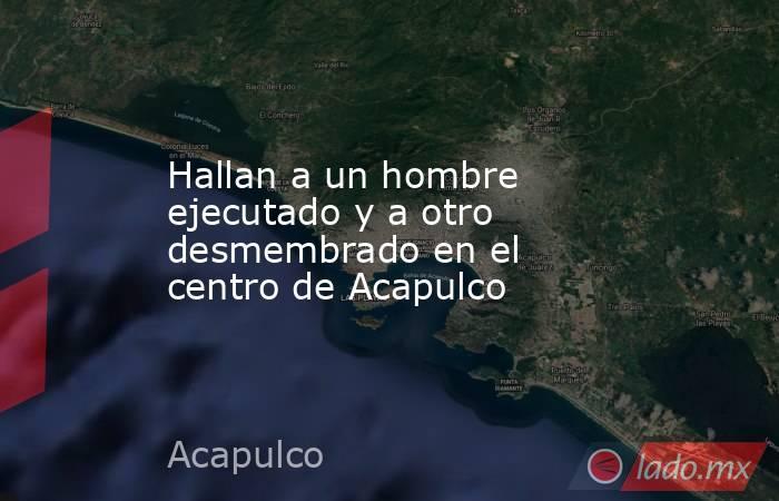 Hallan a un hombre ejecutado y a otro desmembrado en el centro de Acapulco. Noticias en tiempo real