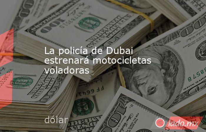 La policía de Dubai estrenará motocicletas voladoras. Noticias en tiempo real