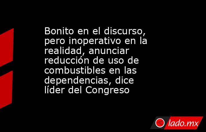 Bonito en el discurso, pero inoperativo en la realidad, anunciar reducción de uso de combustibles en las dependencias, dice líder del Congreso. Noticias en tiempo real
