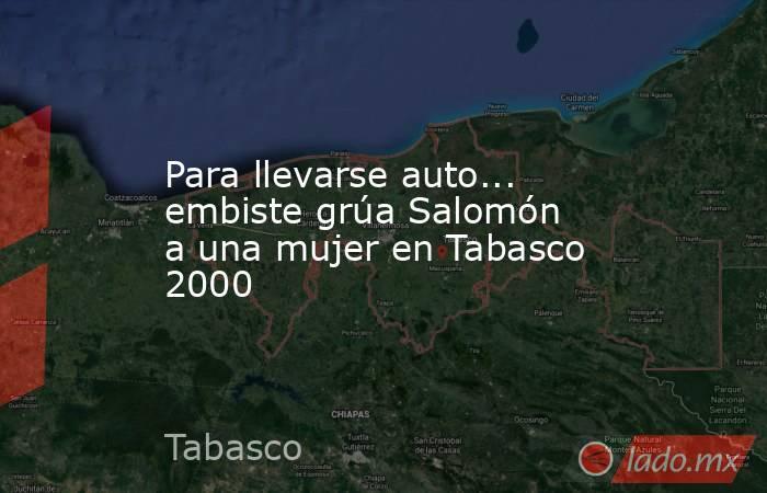 Para llevarse auto... embiste grúa Salomón a una mujer en Tabasco 2000. Noticias en tiempo real