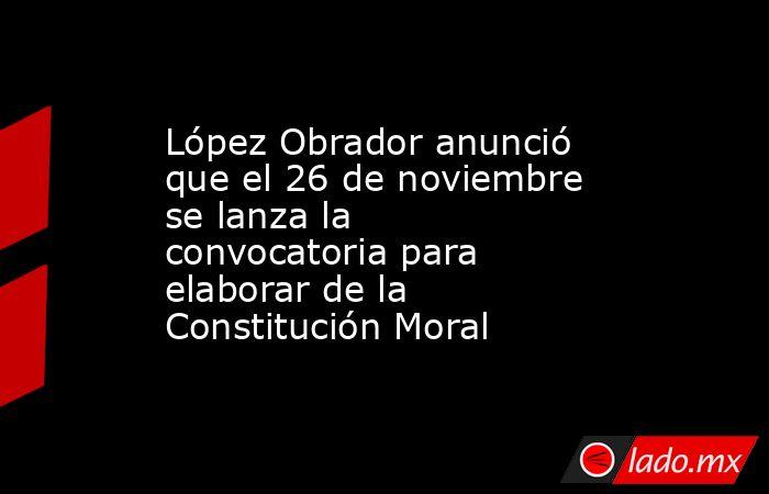 López Obrador anunció que el 26 de noviembre se lanza la convocatoria para elaborar de la Constitución Moral. Noticias en tiempo real