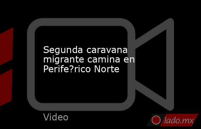Segunda caravana migrante camina en Perife?rico Norte. Noticias en tiempo real