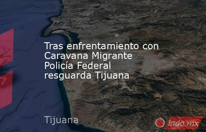 Tras enfrentamiento con Caravana Migrante Policía Federal resguarda Tijuana. Noticias en tiempo real