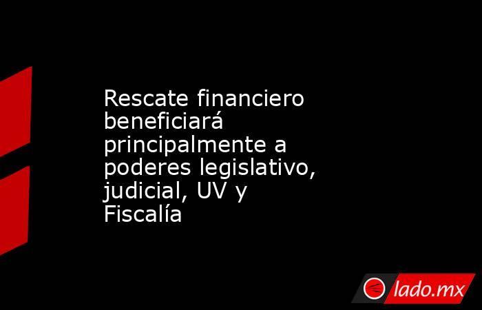 Rescate financiero beneficiará principalmente a poderes legislativo, judicial, UV y Fiscalía. Noticias en tiempo real