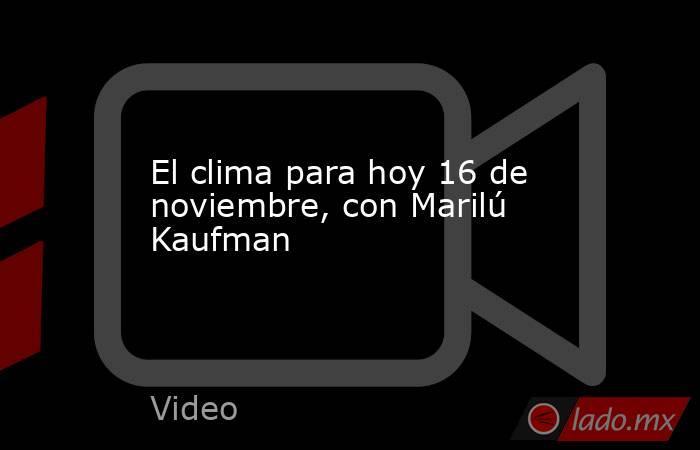 El clima para hoy 16 de noviembre, con Marilú Kaufman. Noticias en tiempo real