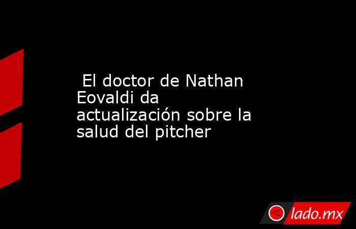 El doctor de Nathan Eovaldi da actualización sobre la salud del pitcher. Noticias en tiempo real