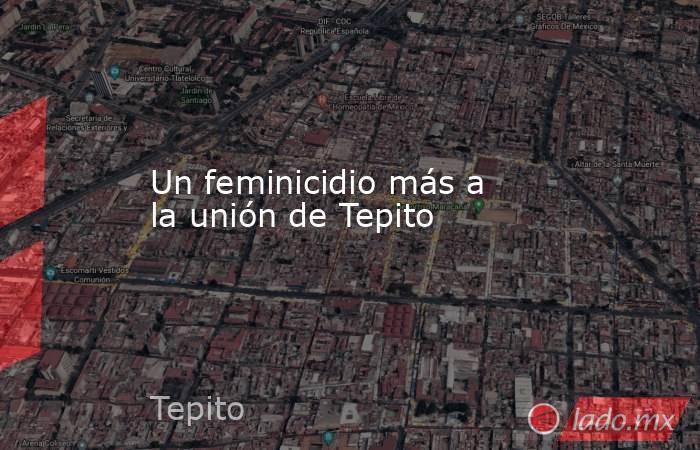 Un feminicidio más a la unión de Tepito. Noticias en tiempo real