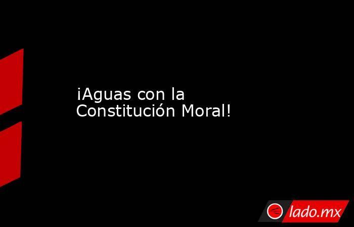 ¡Aguas con la Constitución Moral!. Noticias en tiempo real