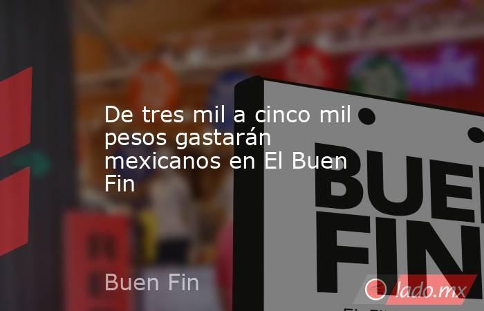 De tres mil a cinco mil pesos gastarán mexicanos en El Buen Fin. Noticias en tiempo real