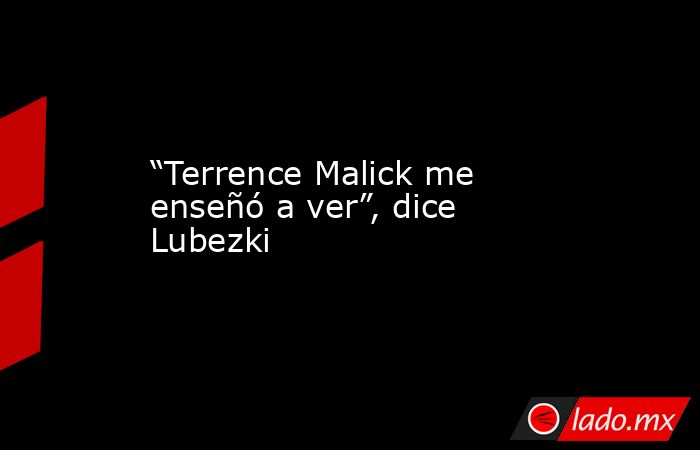 """""""Terrence Malick me enseñó a ver"""", dice Lubezki. Noticias en tiempo real"""