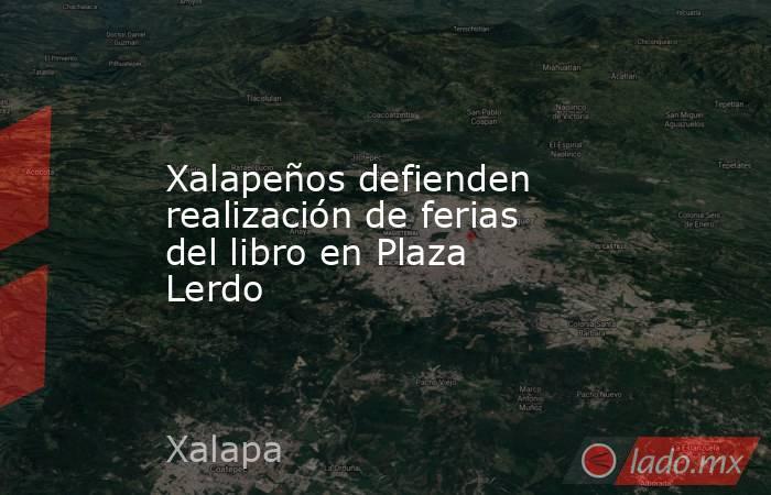 Xalapeños defienden realización de ferias del libro en Plaza Lerdo. Noticias en tiempo real