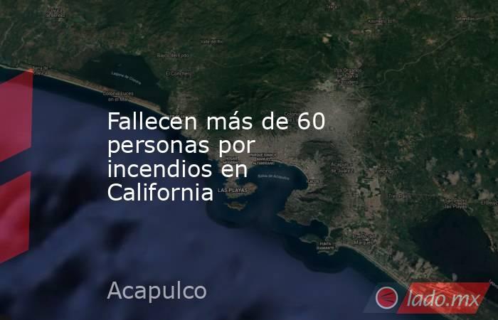 Fallecen más de 60 personas por incendiosen California. Noticias en tiempo real