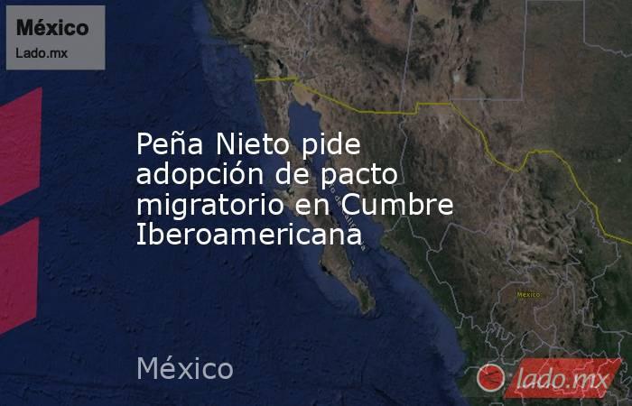 Peña Nieto pide adopción de pacto migratorio en Cumbre Iberoamericana. Noticias en tiempo real
