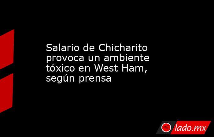 Salario de Chicharito provoca un ambiente tóxico en West Ham, según prensa. Noticias en tiempo real