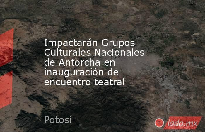 Impactarán Grupos Culturales Nacionales de Antorcha en inauguración de encuentro teatral. Noticias en tiempo real
