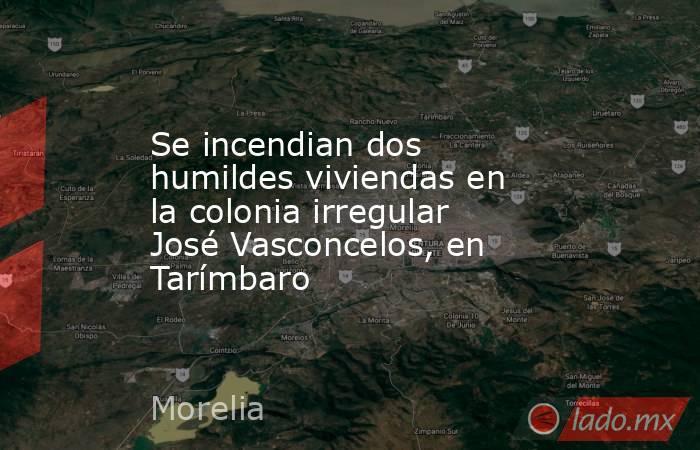 Se incendian dos humildes viviendas en la colonia irregular José Vasconcelos, en Tarímbaro. Noticias en tiempo real