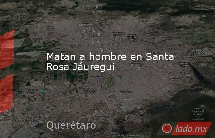 Matan a hombre en Santa Rosa Jáuregui. Noticias en tiempo real