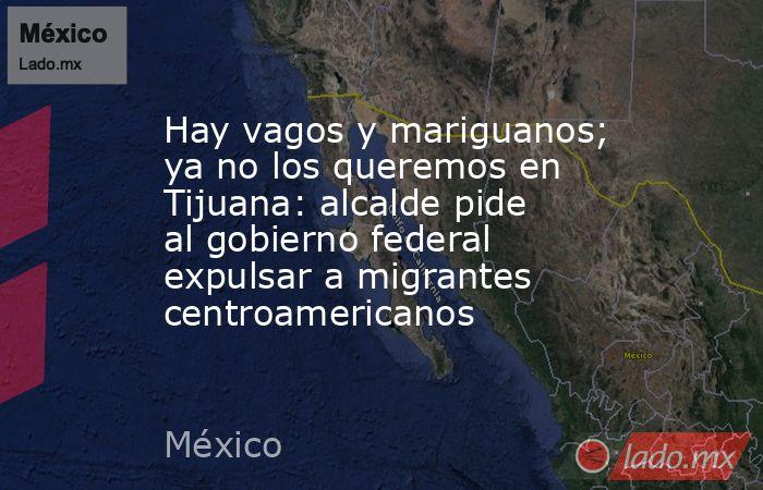 Hay vagos y mariguanos; ya no los queremos en Tijuana: alcalde pide al gobierno federal expulsar a migrantes centroamericanos. Noticias en tiempo real
