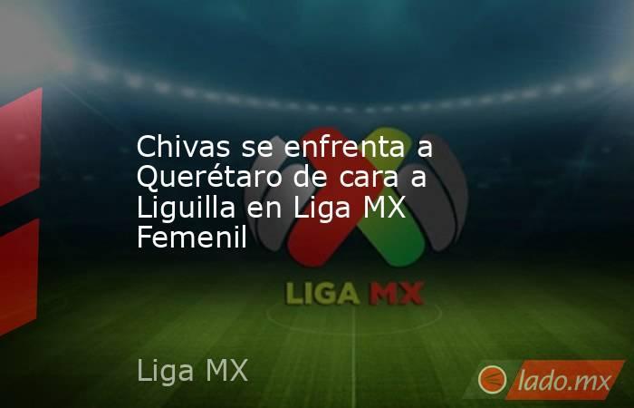 Chivas se enfrenta a Querétaro de cara a Liguilla en Liga MX Femenil. Noticias en tiempo real