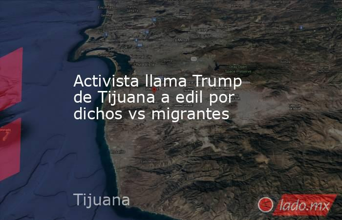 Activista llama Trump de Tijuana a edil por dichos vs migrantes. Noticias en tiempo real