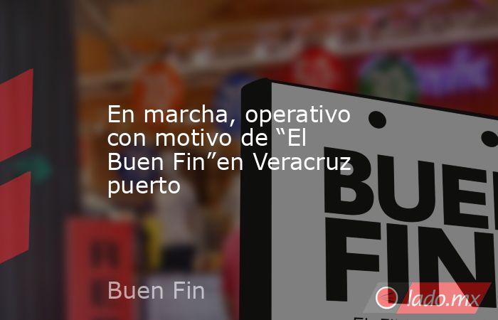 """En marcha, operativo con motivo de """"El Buen Fin""""en Veracruz puerto. Noticias en tiempo real"""