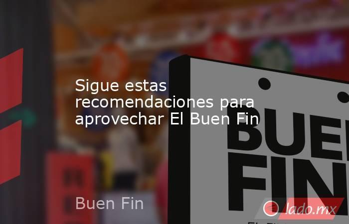 Sigue estas recomendaciones para aprovechar El Buen Fin. Noticias en tiempo real