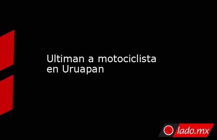 Ultiman a motociclista en Uruapan. Noticias en tiempo real