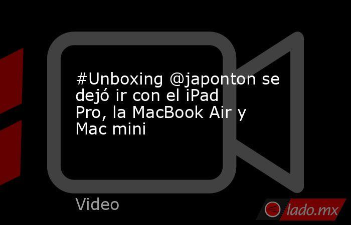 #Unboxing @japonton se dejó ir con el iPad Pro, la MacBook Air y Mac mini. Noticias en tiempo real