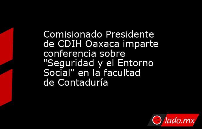 Comisionado Presidente de CDIH Oaxaca imparte conferencia sobre